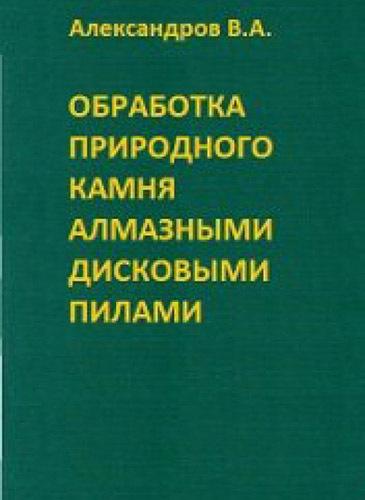 """Александров В.А. """"Обработка природного камня алмазными дисковыми пилами"""""""