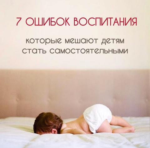 7 Ошибок воспитания, которые мешают детям стать самостоятельным