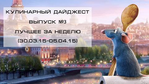 Кулинарный дайджест Выпуск №3 (30.03.15-05.04.15)