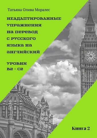 Неадаптированные упражнения на перевод с русского языка на английский. Уровни В2 – С2. Книга 2