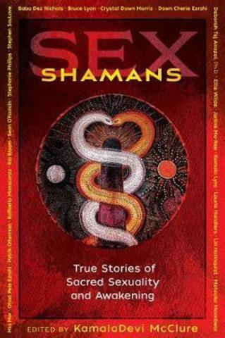 Sex Shamans : True Stories of Sacred Sexuality and Awakening