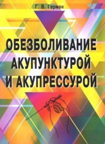 Обезболивание акупунктурой и акупрессурой. Руководство по самолечению. 3-е изд // Герман Г.В.