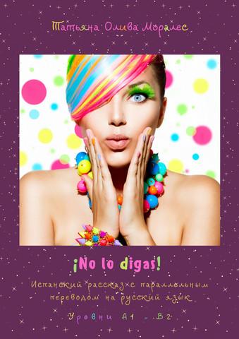 ¡No lo digas! Испанский рассказ с параллельным переводом на русский язык. Уровни А1—В2