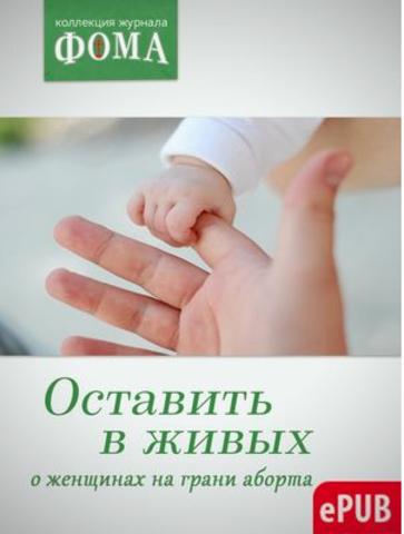 Оставить в живых. О женщинах на грани аборта (электронная версия — ePUB)