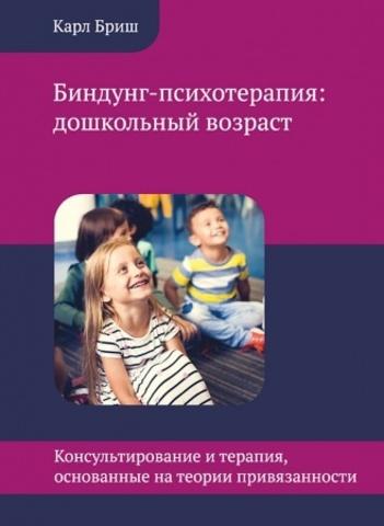 Бриш К. Биндунг-психотерапия: дошкольный возраст. Консультирование и терапия, основанные на теории привязанности