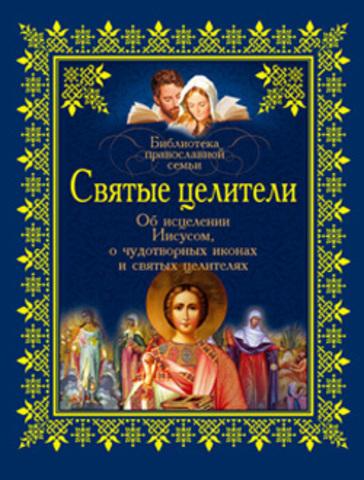 Святые целители: Об исцелении Иисусом Христом, о чудотворных иконах и святых целителях