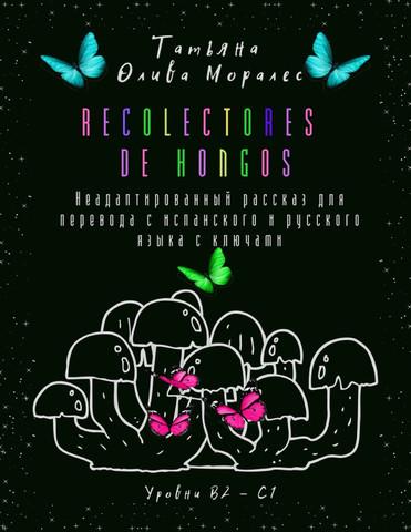 Recolectores de hongos. Неадаптированный рассказ для перевода с испанского и русского языка с ключами. Уровни В2 - С1