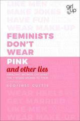 Feminists Don't Wear Pink (and other lies) : Amazing women on what the F-word means to them
