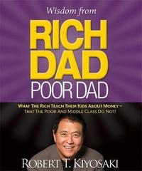 Wisdom from Rich Dad, Poor Dad : What the Rich Teach Their Kids About Money--That the Poor and the Middle Class Do Not!