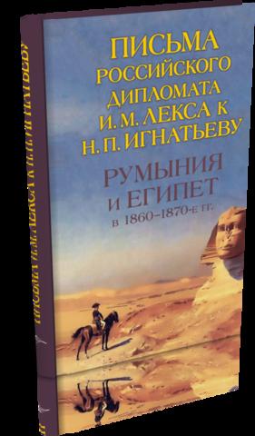 Румыния и Египет в 1860–1870-е гг. Письма российского дипломата И. М. Лекса к Н. П. Игнатьеву.