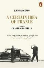 A Certain Idea of France : The Life of Charles de Gaulle