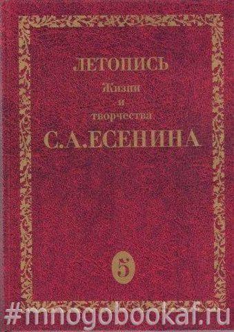 Летопись жизни и творчества С. А. Есенина. В 5-и томах. Тома: 2, 3(1), 3(2), 4, 5(1)