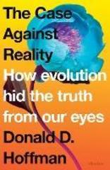 The Case Against Reality : How Evolution Hid the Truth from Our Eyes