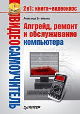 Видеосамоучитель. Апгрейд, ремонт и обслуживание компьютера (+CD)