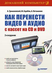 Как перенести видео и аудио с кассет на CD и DVD. 2-е изд.