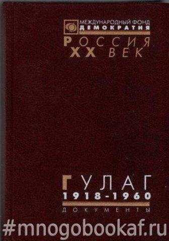 ГУЛАГ: Главное управление лагерей. 1918–1960.  Документы