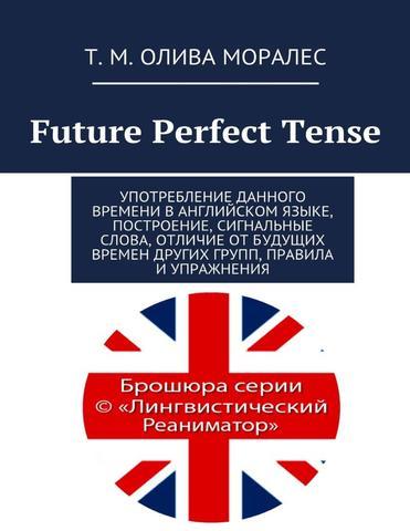 Future Perfect Tense Употребление данного времени в английском языке, построение, сигнальные слова, отличие от будущих времен других групп, правила и упражнения