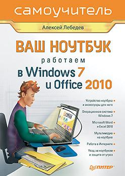 Ваш ноутбук. Работаем в Windows 7 и Office 2010. Самоучитель-
