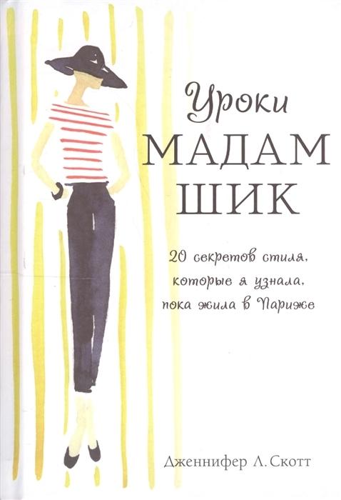 Kitab Уроки мадам Шик. 20 секретов стиля, которые я узнала, пока жила в Париже | Скотт Дж.