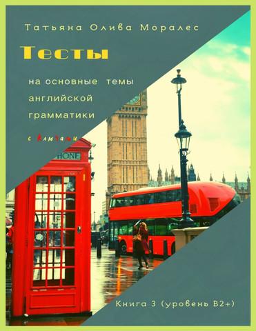 Тесты на основные темы английской грамматики с ключами. Книга 3 (уровень В2+)
