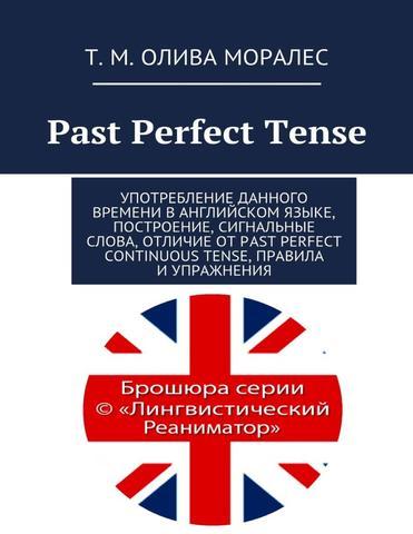 Past Perfect Tense Употребление данного времени в английском языке, построение, сигнальные слова, отличие от Past Perfect Continuous Tense, правила и упражнения