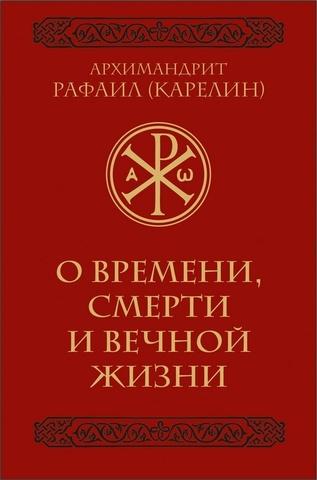 О времени, смерти и вечной жизни. Архимандрит Рафаил (Карелин)