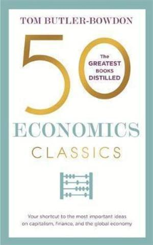 50 Economics Classics : Your shortcut to the most important ideas on capitalism, finance, and the global economy