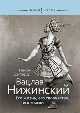 Вацлав Нижинский: Его жизнь, его творчество, его мысли