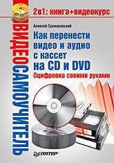 Фото - Видеосамоучитель. Как перенести видео и аудио с кассет на CD и DVD. Оцифровка своими руками (+CD) видео