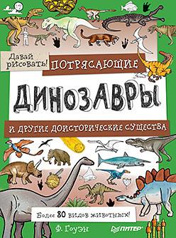 Потрясающие динозавры и другие доисторические существа. Более 80 видов животных! Давай рисовать! 5+