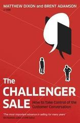 The Challenger Sale : How To Take Control of the Customer Conversation