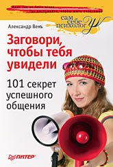 Заговори, чтобы тебя увидели. 101 секрет успешного общения