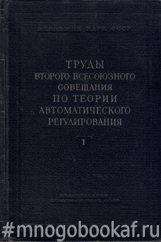 Труды второго всесоюзного совещания по теории автоматического регулирования. Том 1