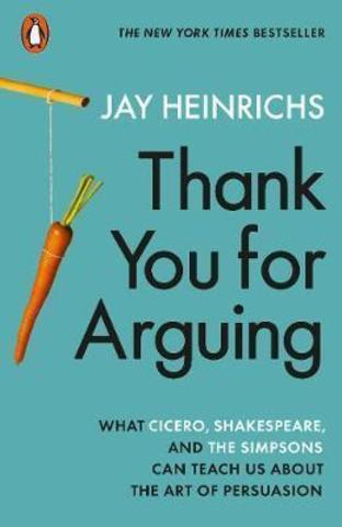 Thank You for Arguing : What Cicero, Shakespeare and the Simpsons Can Teach Us About the Art of Persuasion