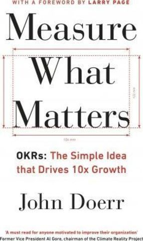 Measure What Matters : OKRs: The Simple Idea that Drives 10x Growth