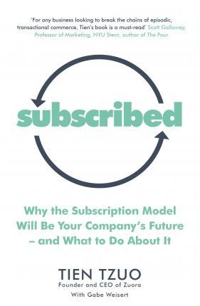Kitab Subscribed: Why the Subscription Model Will Be Your Company's Future-and What to Do About It   Tien Tzuo