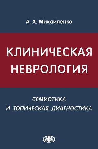 Клиническая неврология (семиотика и топическая диагностика): учебное пособие / Михайленко А.А. (электронная версия в формате PDF)