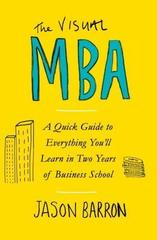 The Visual MBA : A Quick Guide to Everything You'll Learn in Two Years of Business School