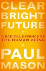 Clear Bright Future : A Radical Defence of the Human Being