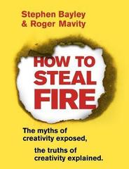 How to Steal Fire : The Myths of Creativity Exposed, The Truths of Creativity Explained