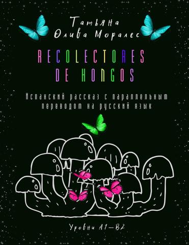 Recolectores de hongos. Испанский рассказ с параллельным переводом на русский язык. Уровни А1—В2