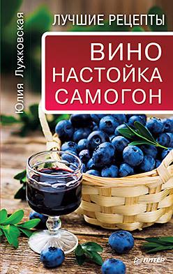 Вино, настойка, самогон. Лучшие рецепты готовим просто и вкусно лучшие рецепты 20 брошюр