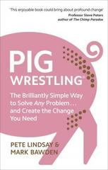 Pig Wrestling : The Brilliantly Simple Way to Solve Any Problem... and Create the Change You Need