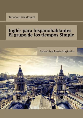 Inglés para hispanohablantes. El grupo de los tiempos Simple. Serie © Reanimador Lingüístico