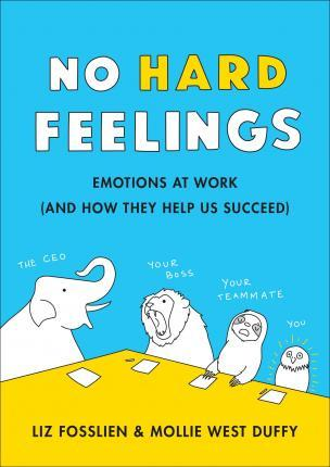Kitab No Hard Feelings: Emotions at Work and How They Help Us Succeed   Liz Fosslien