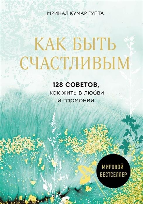 Kitab Как быть счастливым. 128 советов, как жить в любви и гармонии   Гупта М.