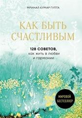 Как быть счастливым. 128 советов, как жить в любви и гармонии