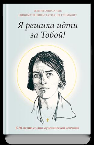 Я решила идти за Тобой! Жизнеописание новомученицы Татианы Гримблит