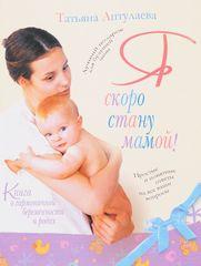 Аптулаева Т. Г. Я скоро стану мамой (книга о гармоничной беременности и родах)