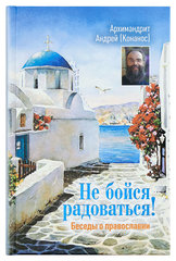 Не бойся радоваться! Беседы о Православии